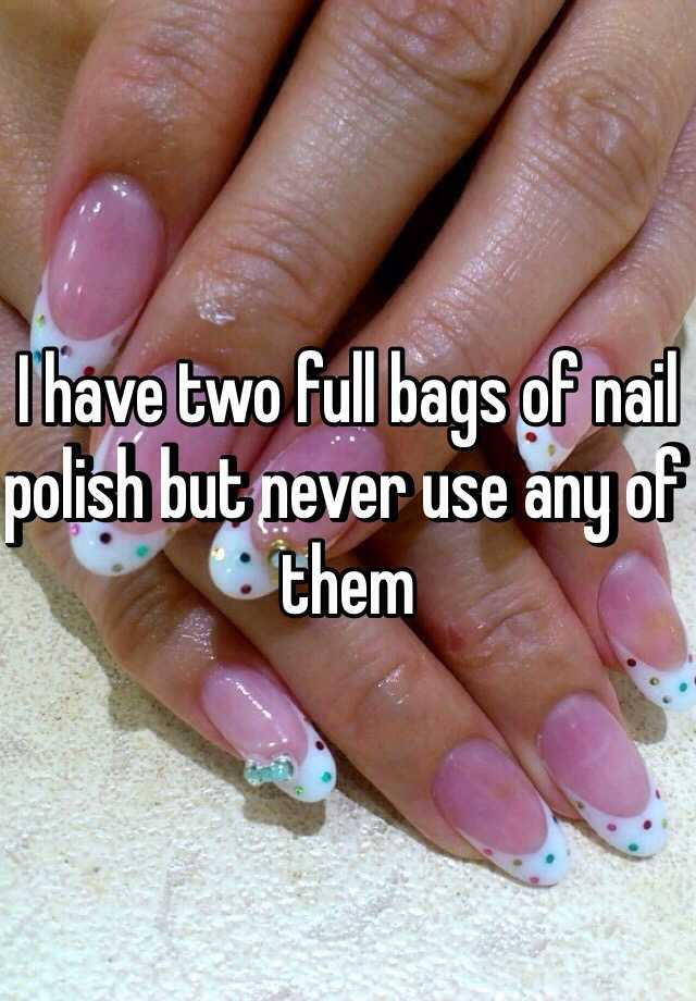I have two full bags of nail polish but never use any of them