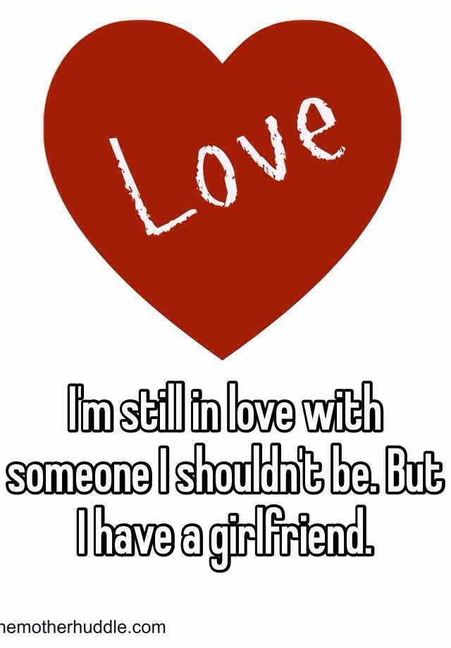 I'm still in love with someone I shouldn't be. But I have a girlfriend.