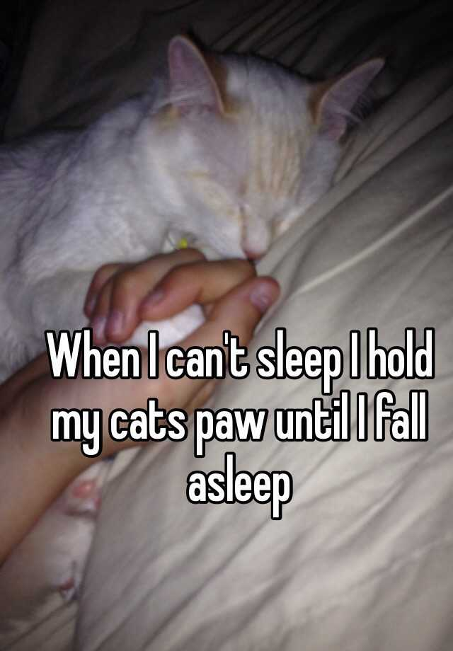 When I can't sleep I hold my cats paw until I fall asleep