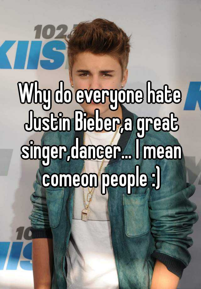Why do everyone hate Justin Bieber,a great singer,dancer... I mean comeon people :)