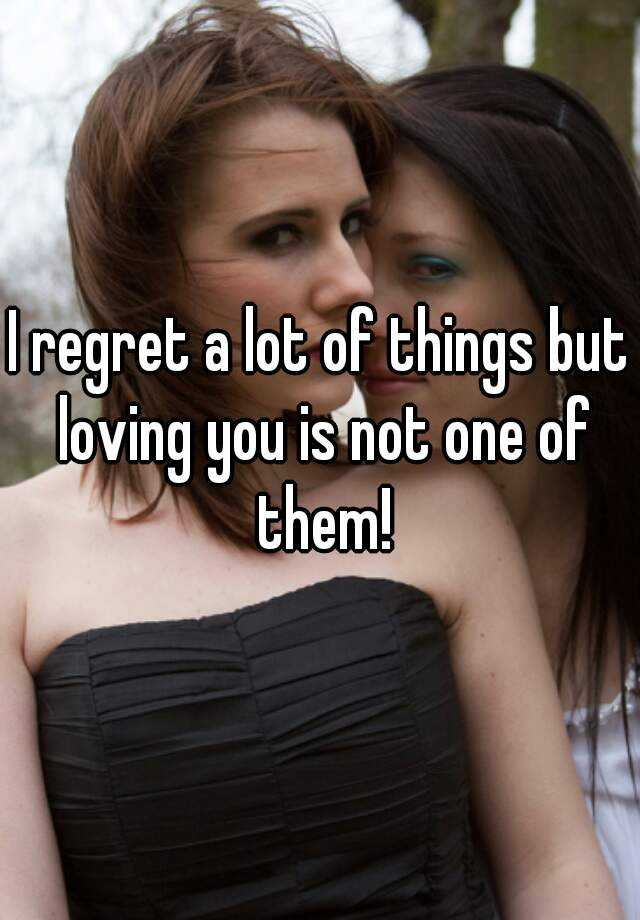 I regret a lot of things but loving you is not one of them!