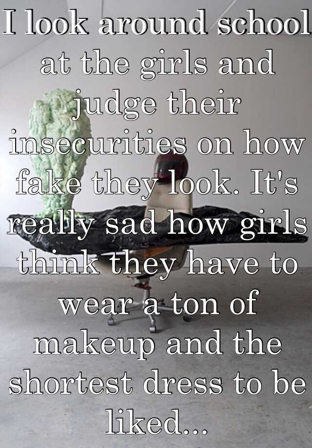 I look around school at the girls and judge their insecurities on how fake they look. It's really sad how girls think they have to wear a ton of makeup and the shortest dress to be liked...