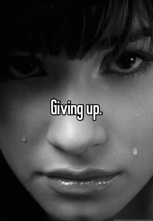 Giving up.