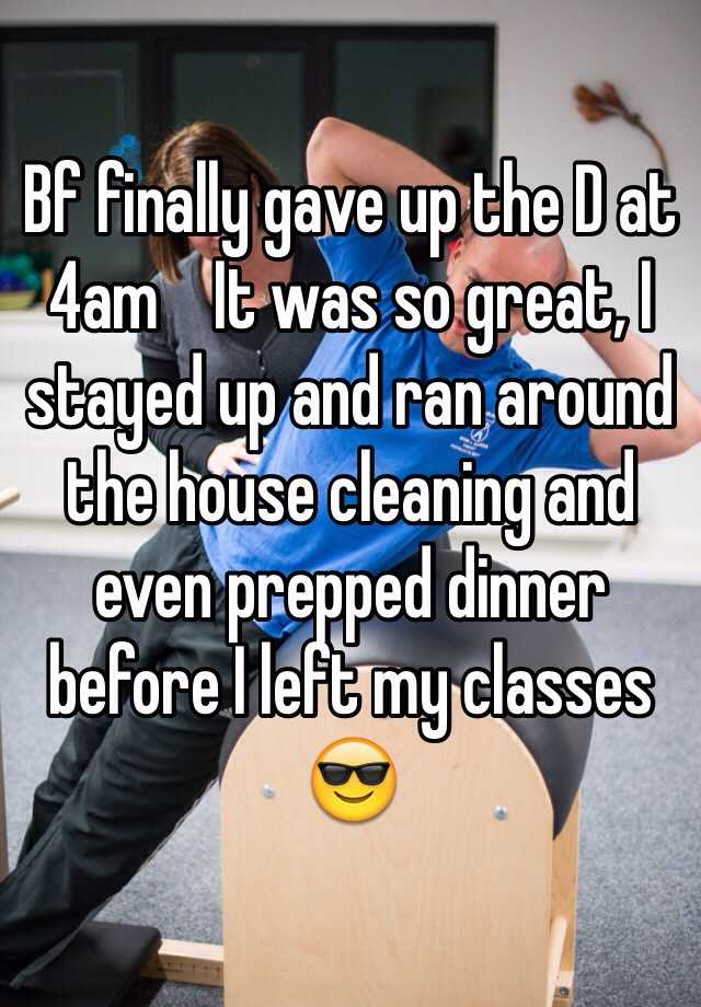 Bf finally gave up the D at 4am    It was so great, I stayed up and ran around the house cleaning and even prepped dinner before I left my classes 😎