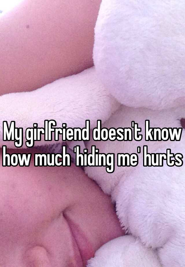 My girlfriend doesn't know how much 'hiding me' hurts
