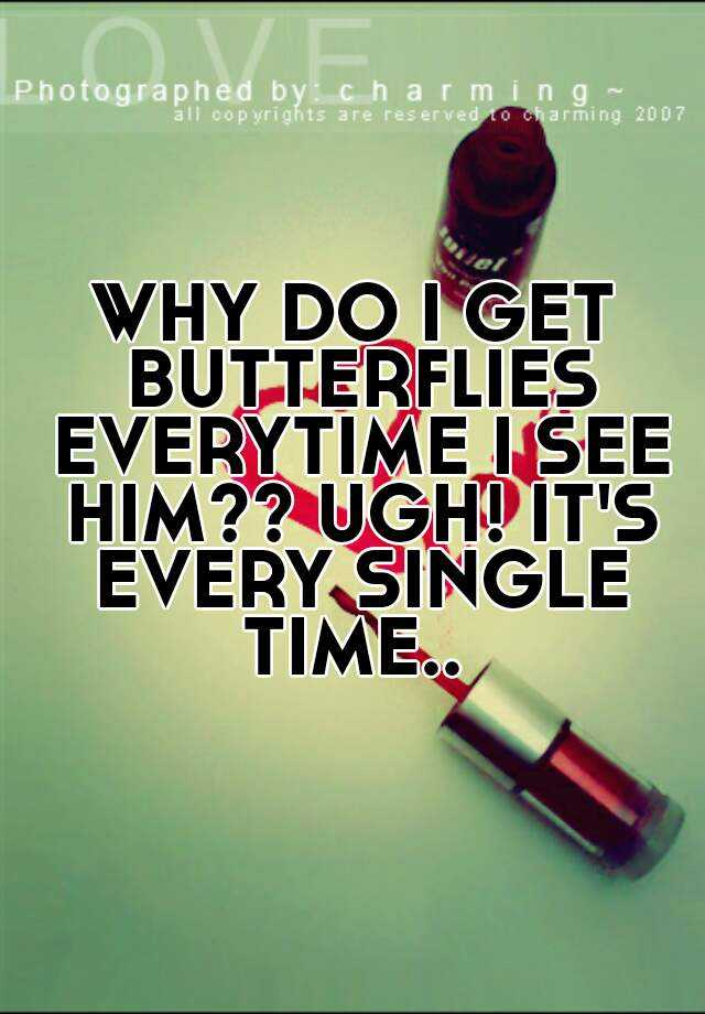 WHY DO I GET BUTTERFLIES EVERYTIME I SEE HIM?? UGH! IT'S EVERY SINGLE TIME..
