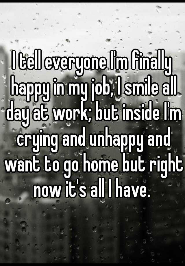 I tell everyone I'm finally happy in my job, I smile all day at work; but inside I'm crying and unhappy and want to go home but right now it's all I have.