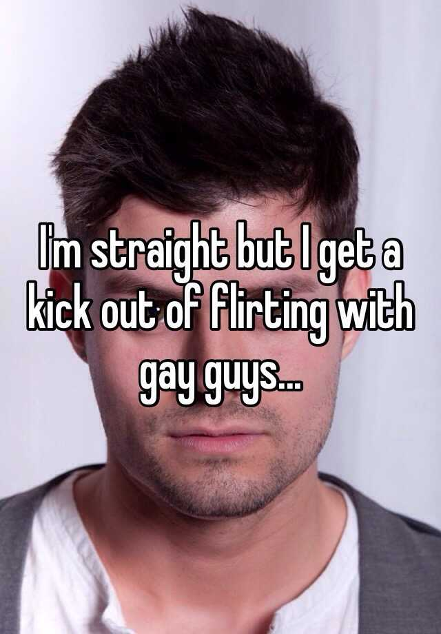 I'm straight but I get a kick out of flirting with gay guys...