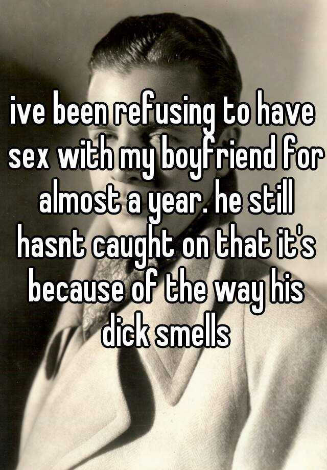 ive been refusing to have sex with my boyfriend for almost a year. he still hasnt caught on that it's because of the way his dick smells