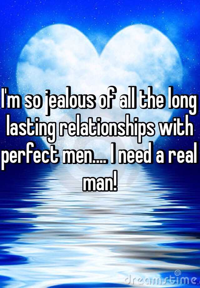 I'm so jealous of all the long lasting relationships with perfect men.... I need a real man!
