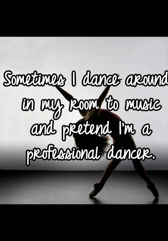 Sometimes I dance around in my room to music and pretend I'm a professional dancer.