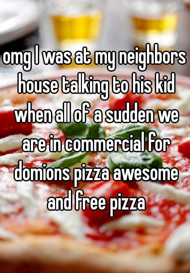 omg I was at my neighbors house talking to his kid when all of a sudden we are in commercial for domions pizza awesome and free pizza