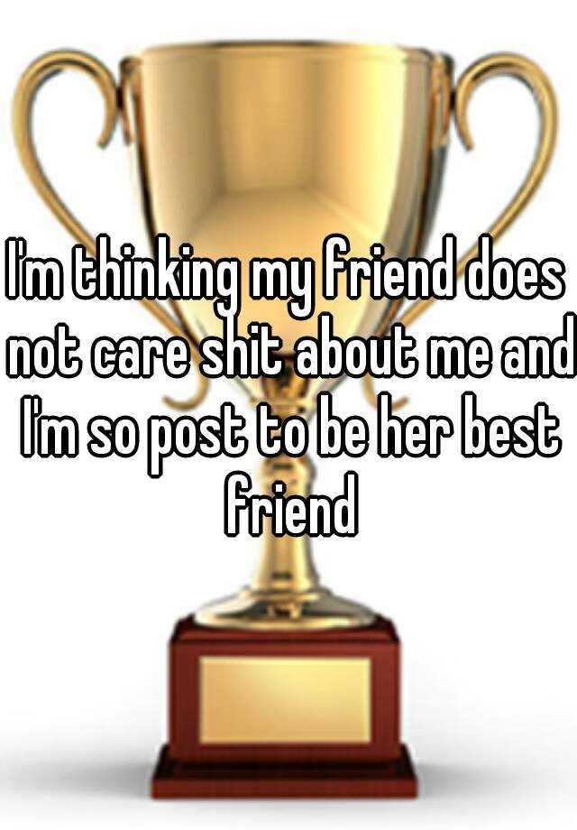 I'm thinking my friend does not care shit about me and I'm so post to be her best friend