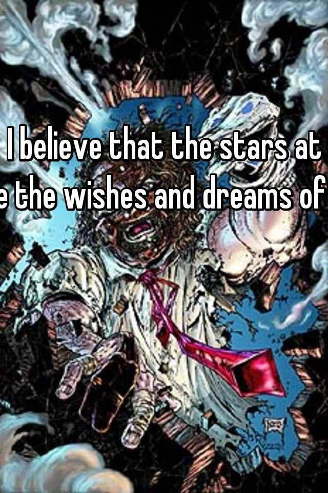 I believe that the stars at night are the wishes and dreams of mankind
