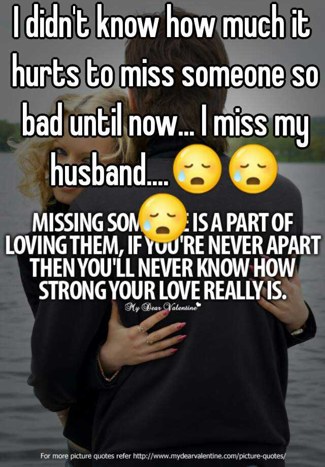 I didn't know how much it hurts to miss someone so bad until now... I miss my husband....😥😥😥