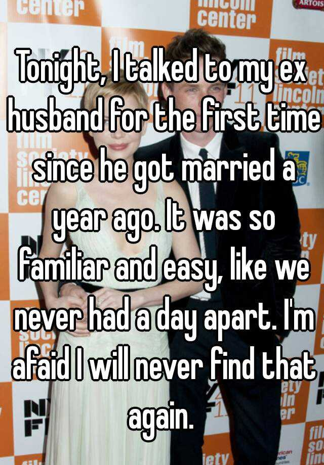 Tonight, I talked to my ex husband for the first time since he got married a year ago. It was so familiar and easy, like we never had a day apart. I'm afaid I will never find that again.