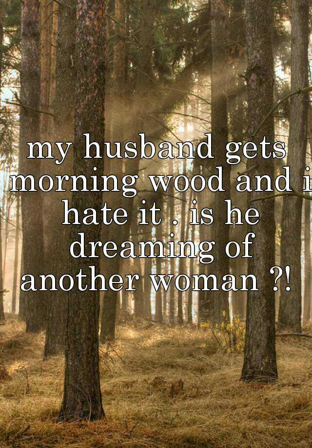 my husband gets morning wood and i hate it . is he dreaming of another woman ?!