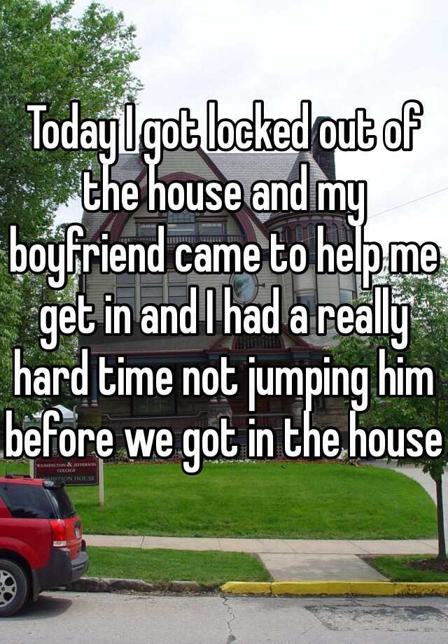 Today I got locked out of the house and my boyfriend came to help me get in and I had a really hard time not jumping him before we got in the house