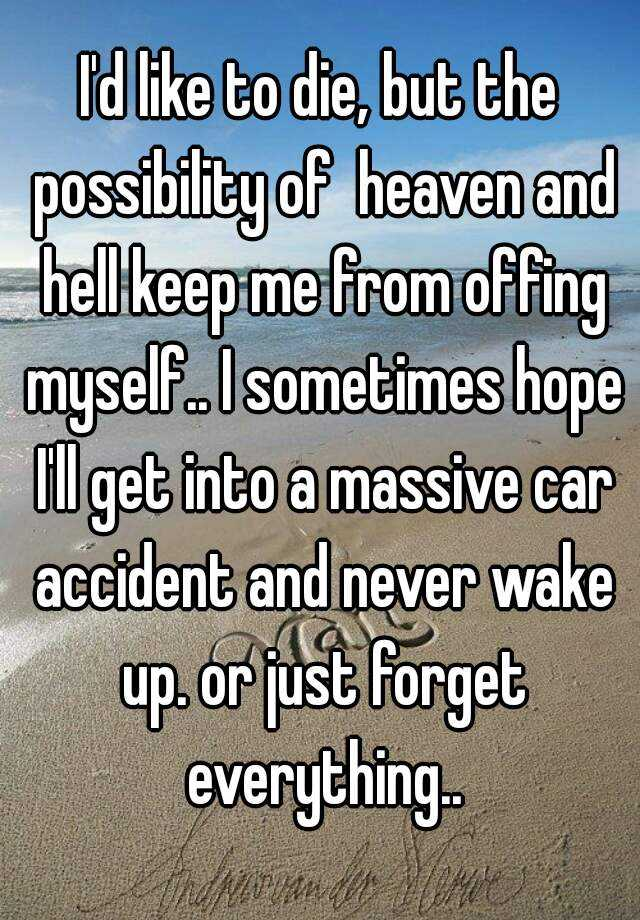 I'd like to die, but the possibility of  heaven and hell keep me from offing myself.. I sometimes hope I'll get into a massive car accident and never wake up. or just forget everything..