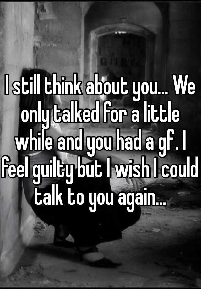 I still think about you... We only talked for a little while and you had a gf. I feel guilty but I wish I could talk to you again...