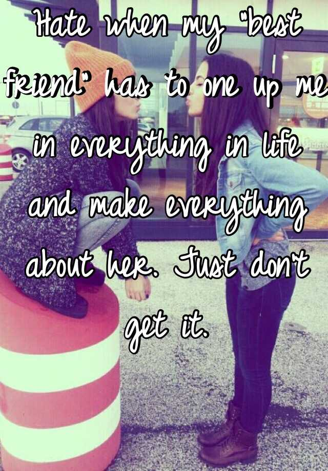 "Hate when my ""best friend"" has to one up me in everything in life and make everything about her. Just don't get it."