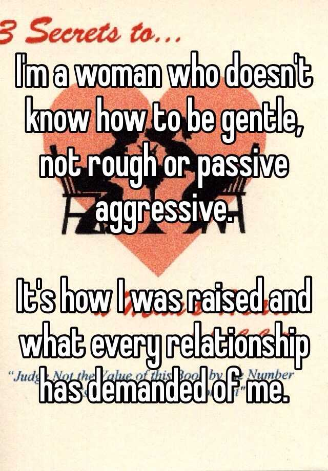 I'm a woman who doesn't know how to be gentle, not rough or passive aggressive.   It's how I was raised and what every relationship has demanded of me.