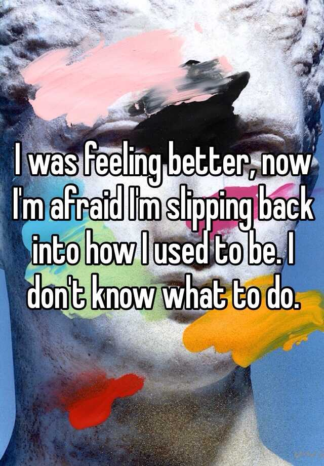 I was feeling better, now I'm afraid I'm slipping back into how I used to be. I don't know what to do.
