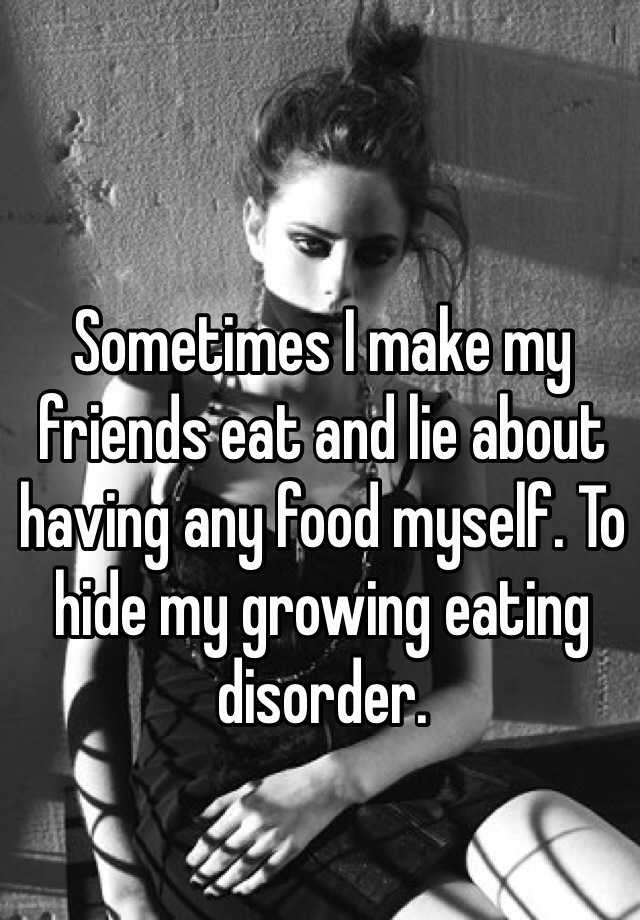 Sometimes I make my friends eat and lie about having any food myself. To hide my growing eating disorder.