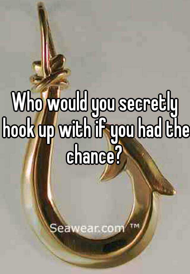 Who would you secretly hook up with if you had the chance?
