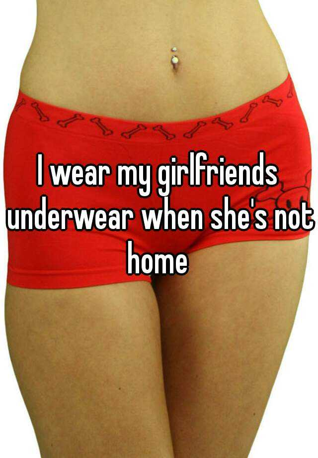 I wear my girlfriends underwear when she's not home