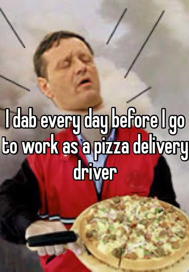 I dab every day before I go to work as a pizza delivery driver