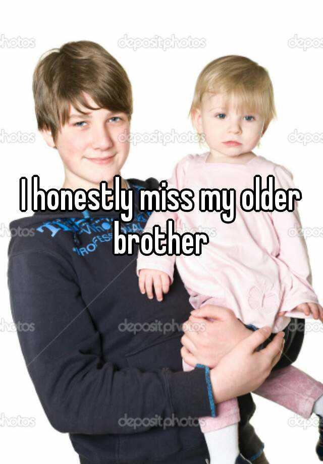 I honestly miss my older brother