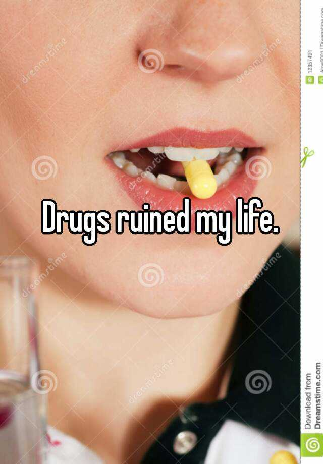 Drugs ruined my life.