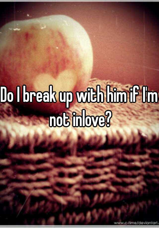Do I break up with him if I'm not inlove?