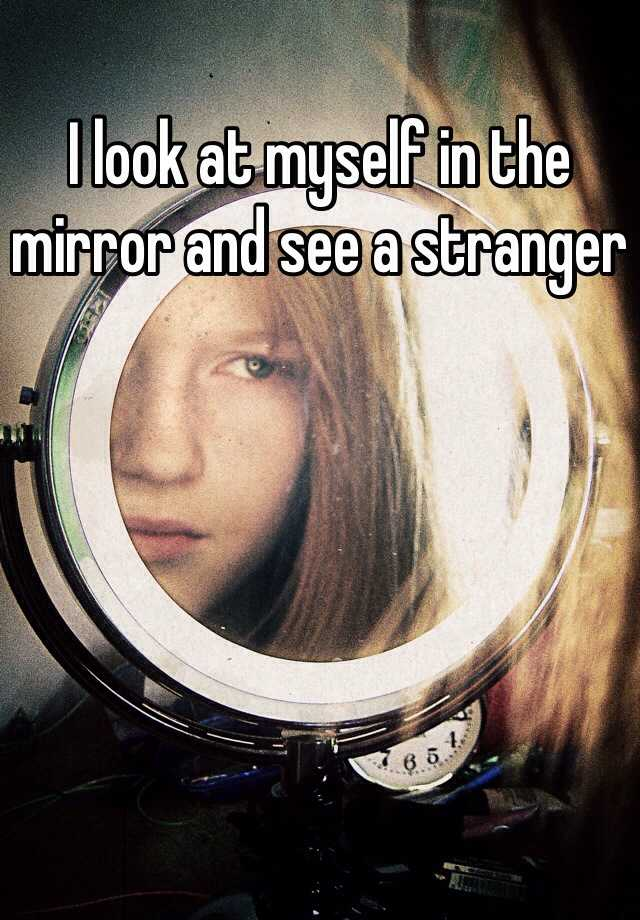 I look at myself in the mirror and see a stranger