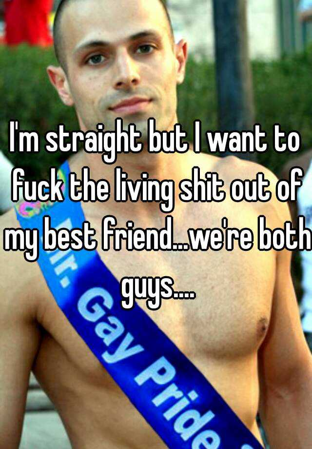 I'm straight but I want to fuck the living shit out of my best friend...we're both guys....