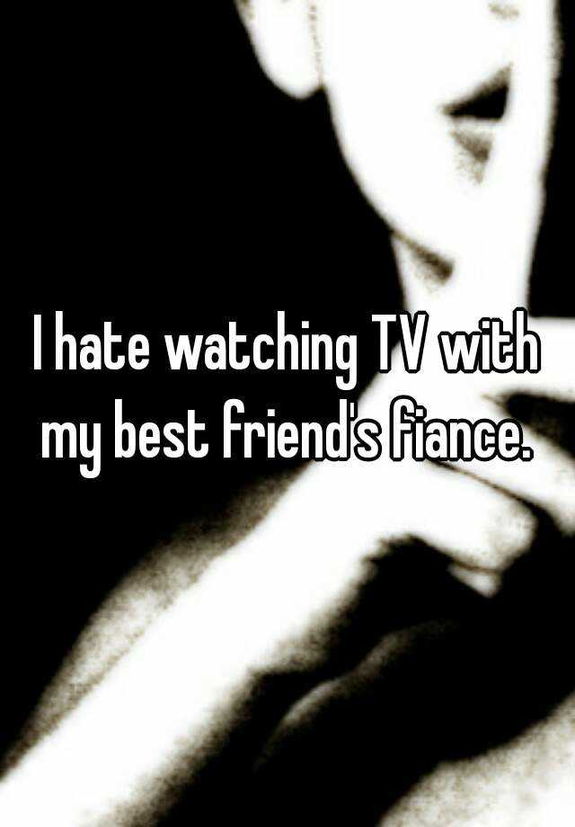 I hate watching TV with my best friend's fiance.