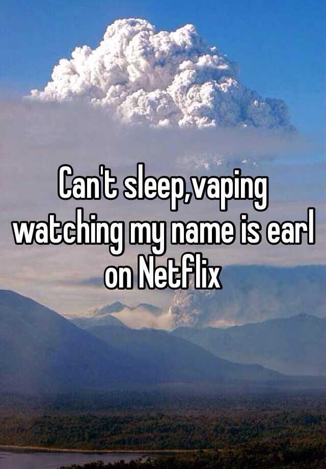 Can't sleep,vaping watching my name is earl on Netflix
