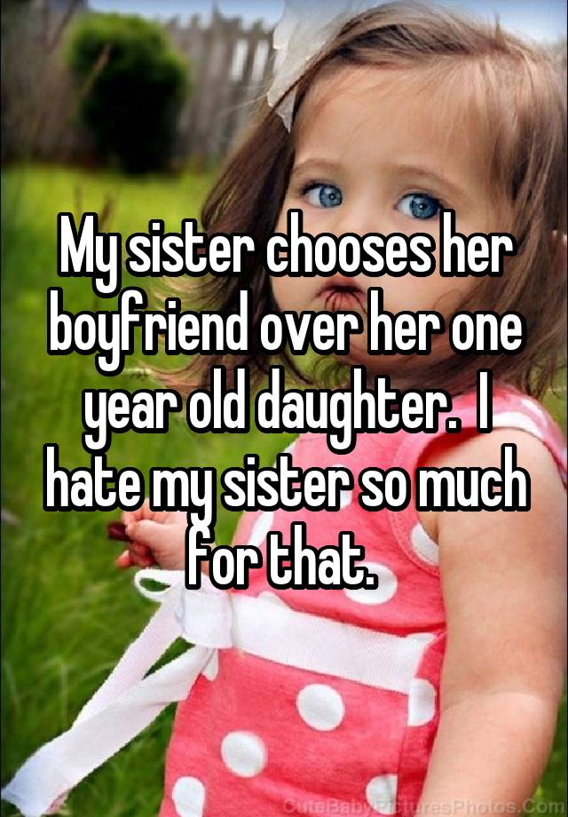 My sister chooses her boyfriend over her one year old daughter.  I hate my sister so much for that.