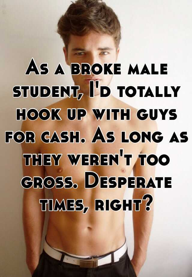 As a broke male student, I'd totally hook up with guys for cash. As long as they weren't too gross. Desperate times, right?