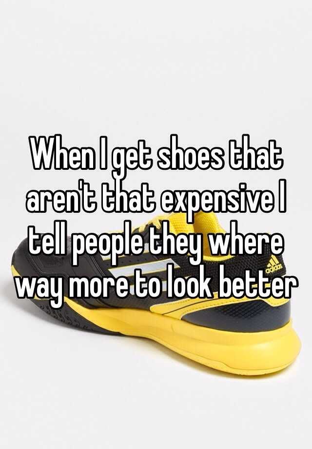 When I get shoes that aren't that expensive I tell people they where way more to look better