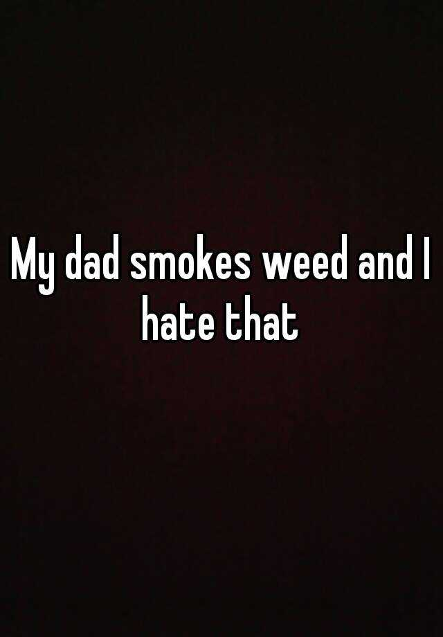 My dad smokes weed and I hate that