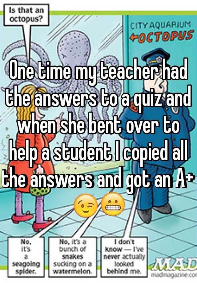 One time my teacher had the answers to a quiz and when she bent over to help a student I copied all the answers and got an A+ 😉😬