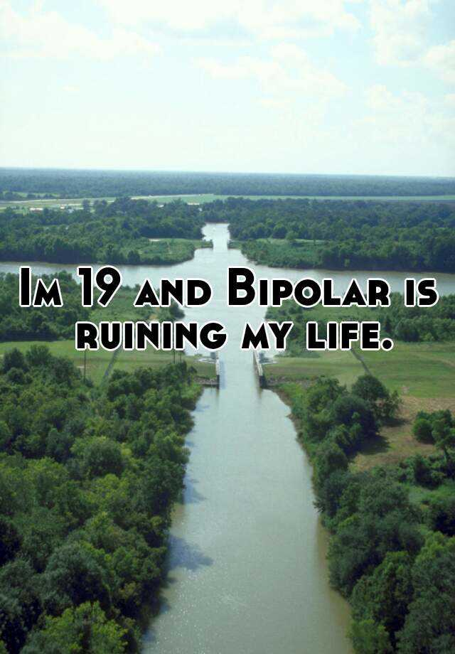 Im 19 and Bipolar is ruining my life.