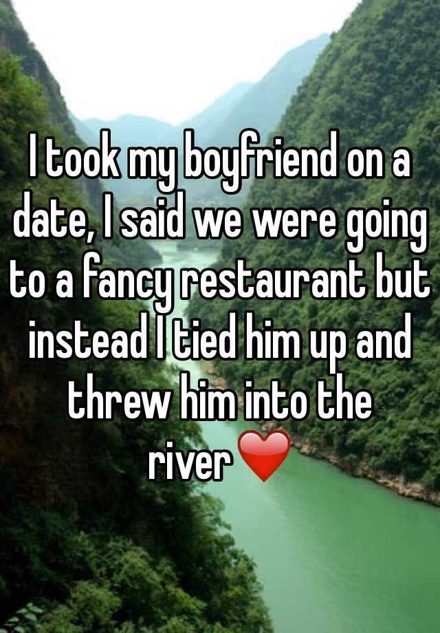 I took my boyfriend on a date, I said we were going to a fancy restaurant but instead I tied him up and threw him into the river❤️