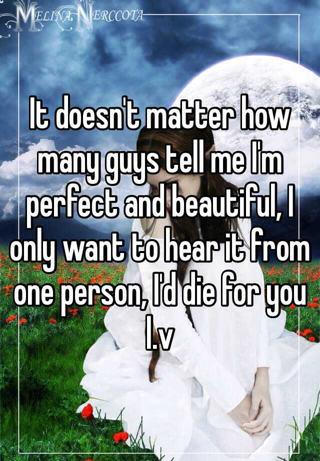 It doesn't matter how many guys tell me I'm perfect and beautiful, I only want to hear it from one person, I'd die for you l.v