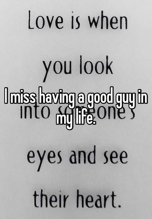 I miss having a good guy in my life.