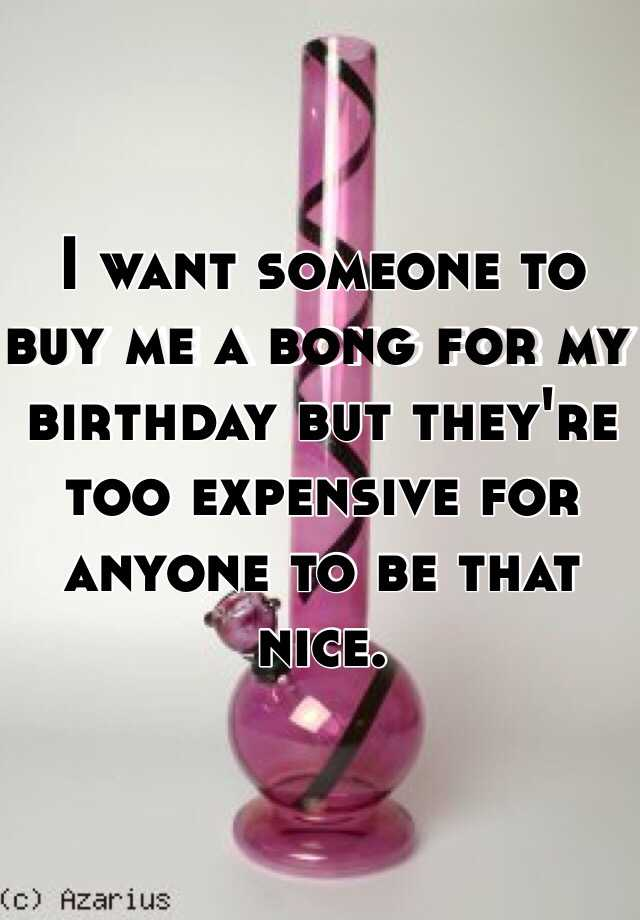 I want someone to buy me a bong for my birthday but they're too expensive for anyone to be that nice.