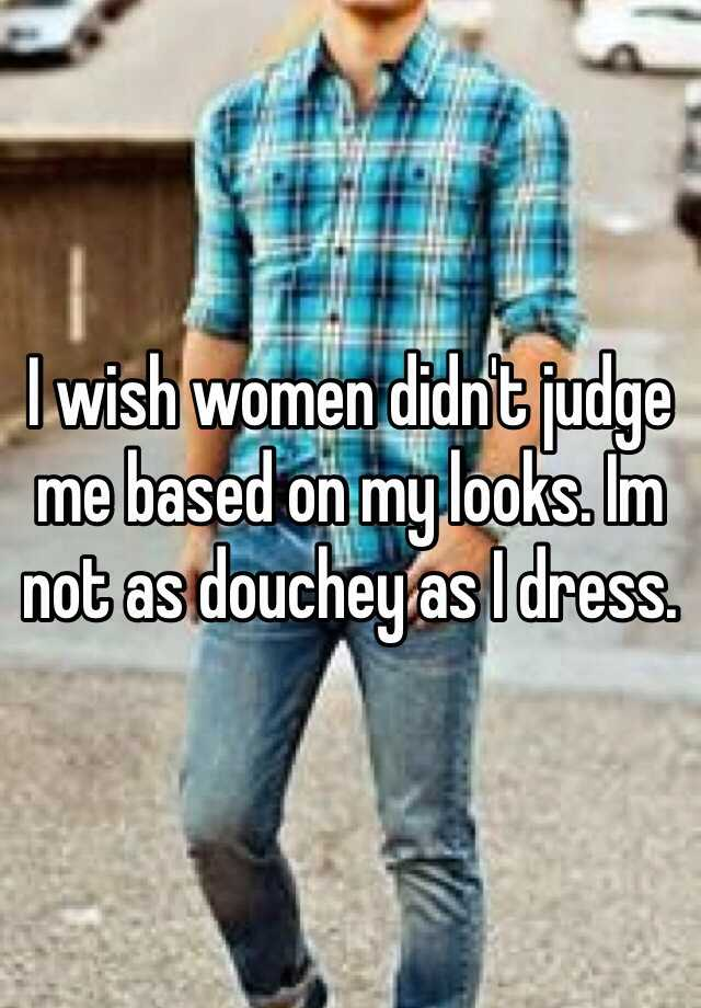 I wish women didn't judge me based on my looks. Im not as douchey as I dress.