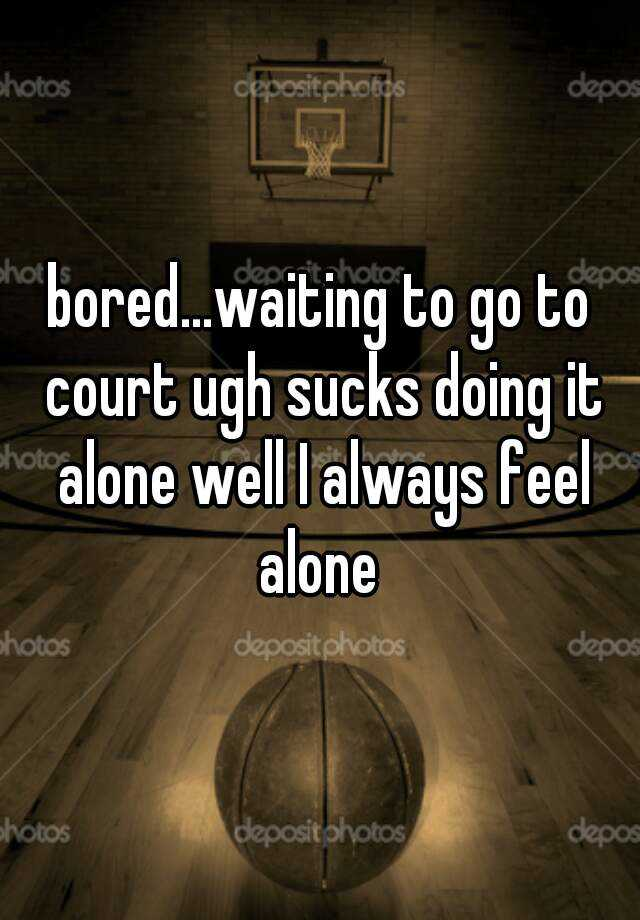 bored...waiting to go to court ugh sucks doing it alone well I always feel alone